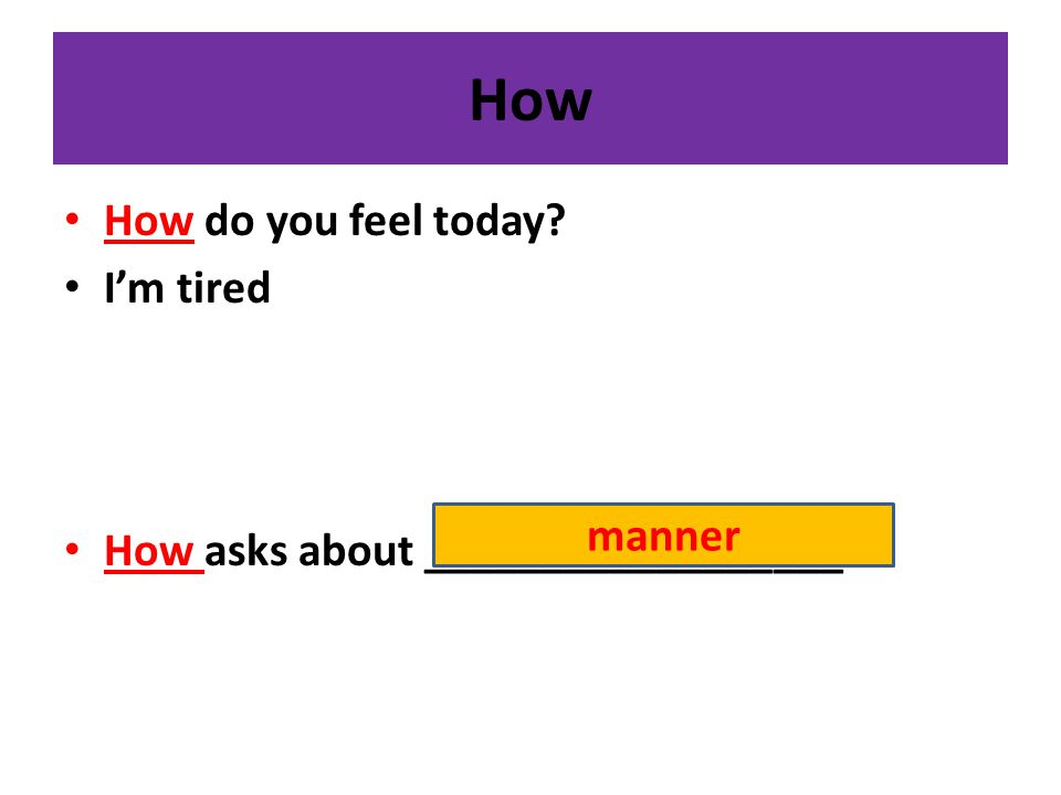 How How do you feel today? I'm tired How asks about __________________ manner