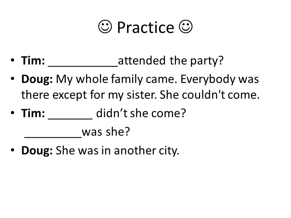 Practice Tim: ___________attended the party. Doug: My whole family came.