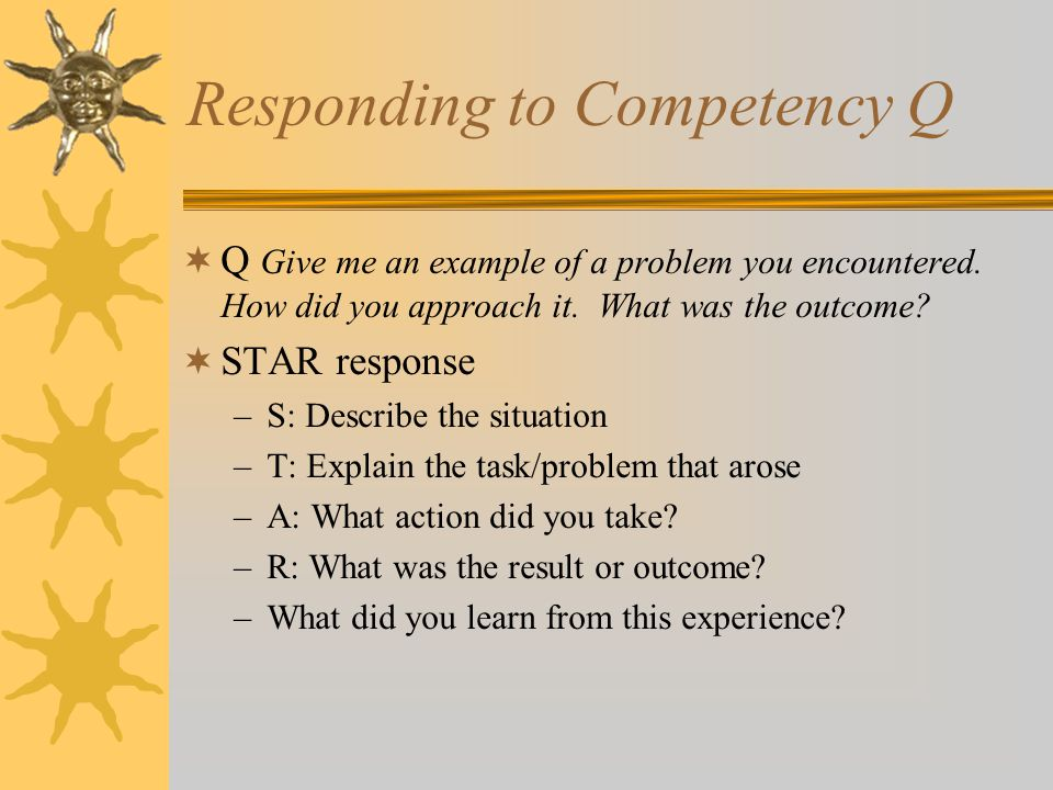 Responding to Competency Q  Q Give me an example of a problem you encountered.