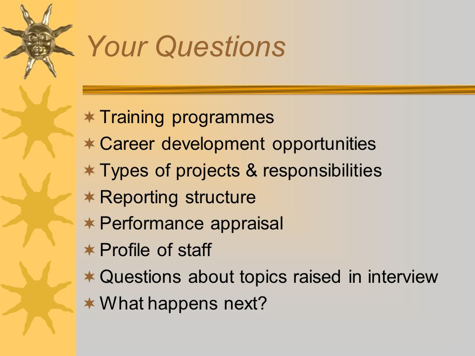 Your Questions  Training programmes  Career development opportunities  Types of projects & responsibilities  Reporting structure  Performance appraisal  Profile of staff  Questions about topics raised in interview  What happens next?