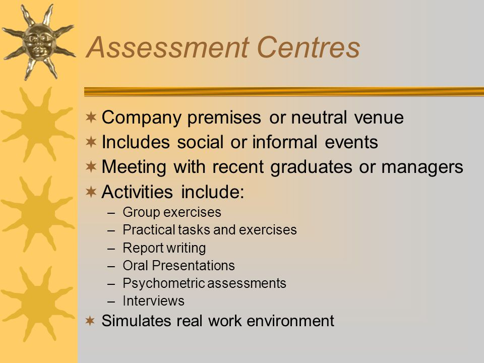 Assessment Centres  Company premises or neutral venue  Includes social or informal events  Meeting with recent graduates or managers  Activities include: –Group exercises –Practical tasks and exercises –Report writing –Oral Presentations –Psychometric assessments –Interviews  Simulates real work environment