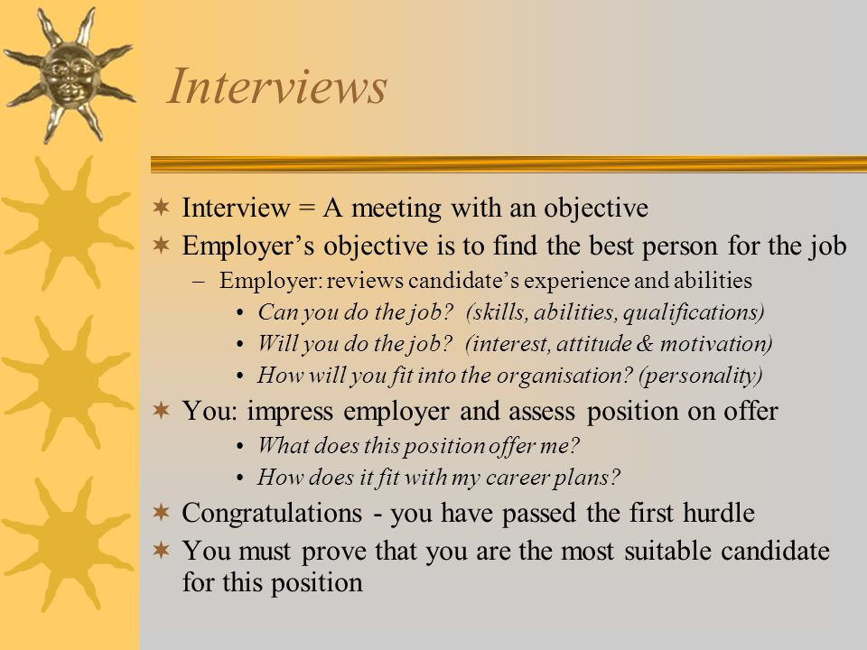 Interviews  Interview = A meeting with an objective  Employer's objective is to find the best person for the job –Employer: reviews candidate's expe