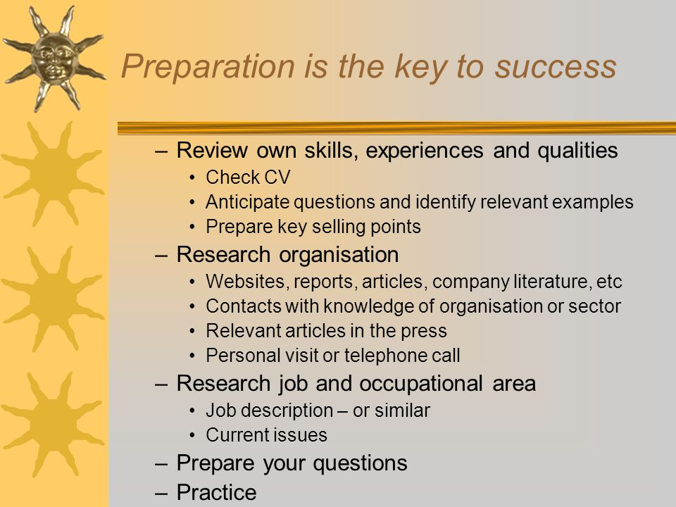 Preparation is the key to success –Review own skills, experiences and qualities Check CV Anticipate questions and identify relevant examples Prepare key selling points –Research organisation Websites, reports, articles, company literature, etc Contacts with knowledge of organisation or sector Relevant articles in the press Personal visit or telephone call –Research job and occupational area Job description – or similar Current issues –Prepare your questions –Practice