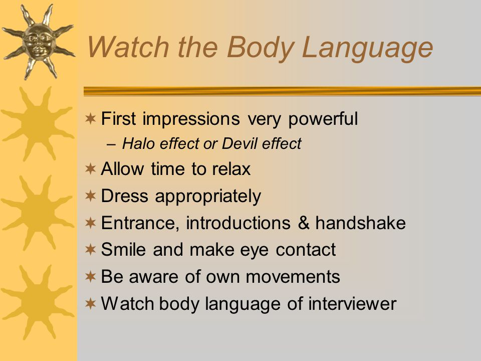 Watch the Body Language  First impressions very powerful –Halo effect or Devil effect  Allow time to relax  Dress appropriately  Entrance, introductions & handshake  Smile and make eye contact  Be aware of own movements  Watch body language of interviewer