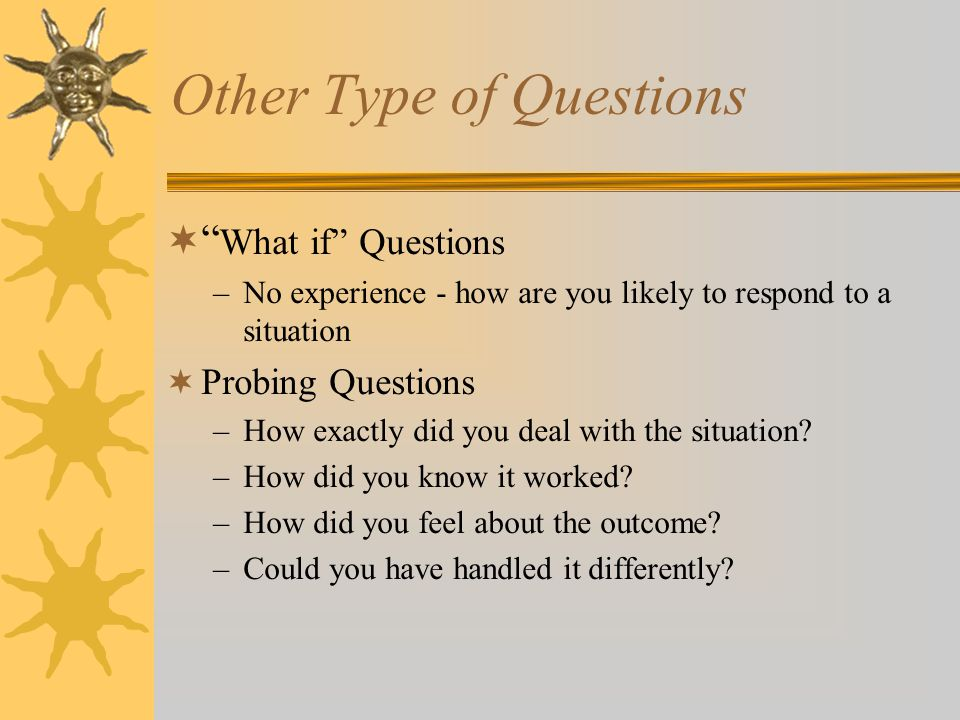 Other Type of Questions  What if Questions –No experience - how are you likely to respond to a situation  Probing Questions –How exactly did you deal with the situation.