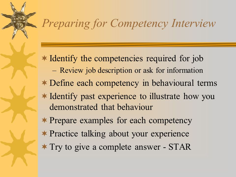 Preparing for Competency Interview  Identify the competencies required for job –Review job description or ask for information  Define each competency in behavioural terms  Identify past experience to illustrate how you demonstrated that behaviour  Prepare examples for each competency  Practice talking about your experience  Try to give a complete answer - STAR