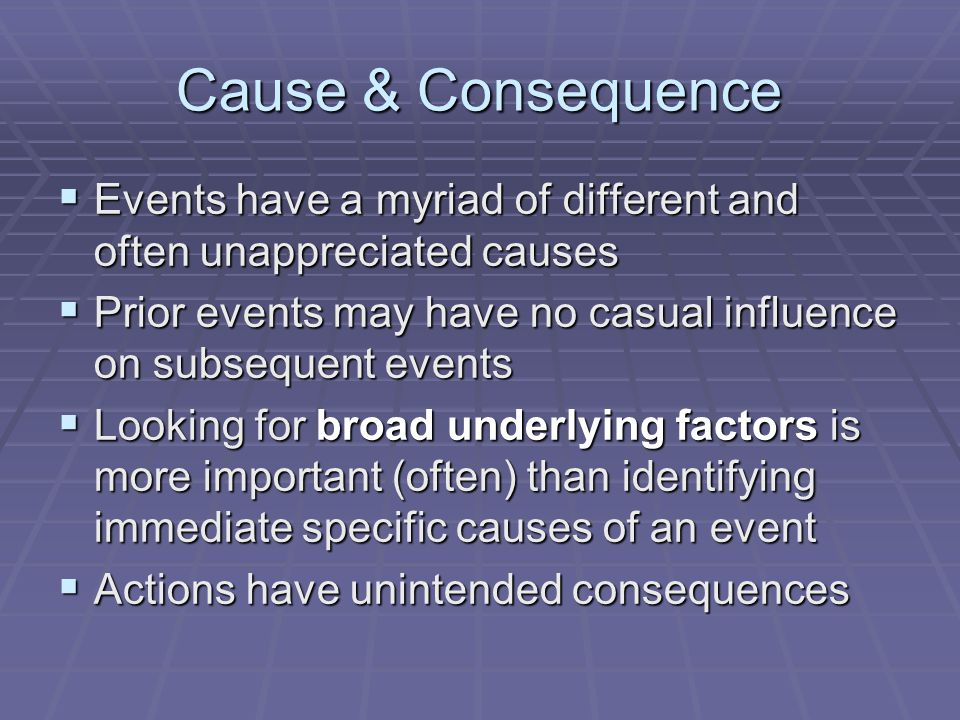 Cause & Consequence  Events have a myriad of different and often unappreciated causes  Prior events may have no casual influence on subsequent event