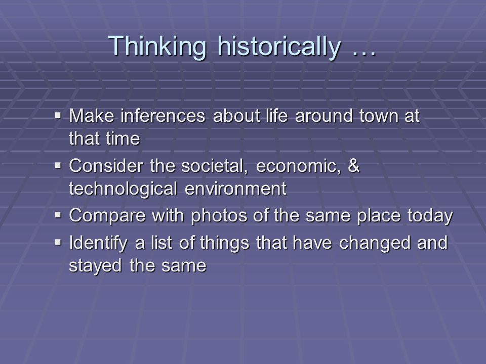 Thinking historically …  Make inferences about life around town at that time  Consider the societal, economic, & technological environment  Compare with photos of the same place today  Identify a list of things that have changed and stayed the same