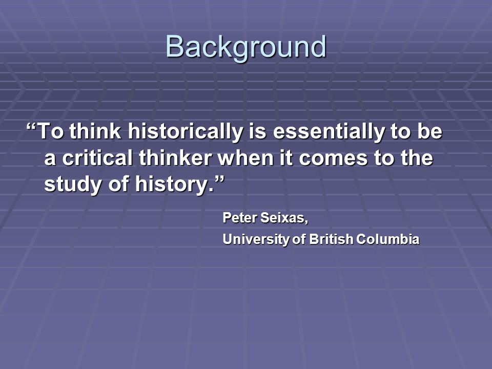 """Background """"To think historically is essentially to be a critical thinker when it comes to the study of history."""" Peter Seixas, University of British"""