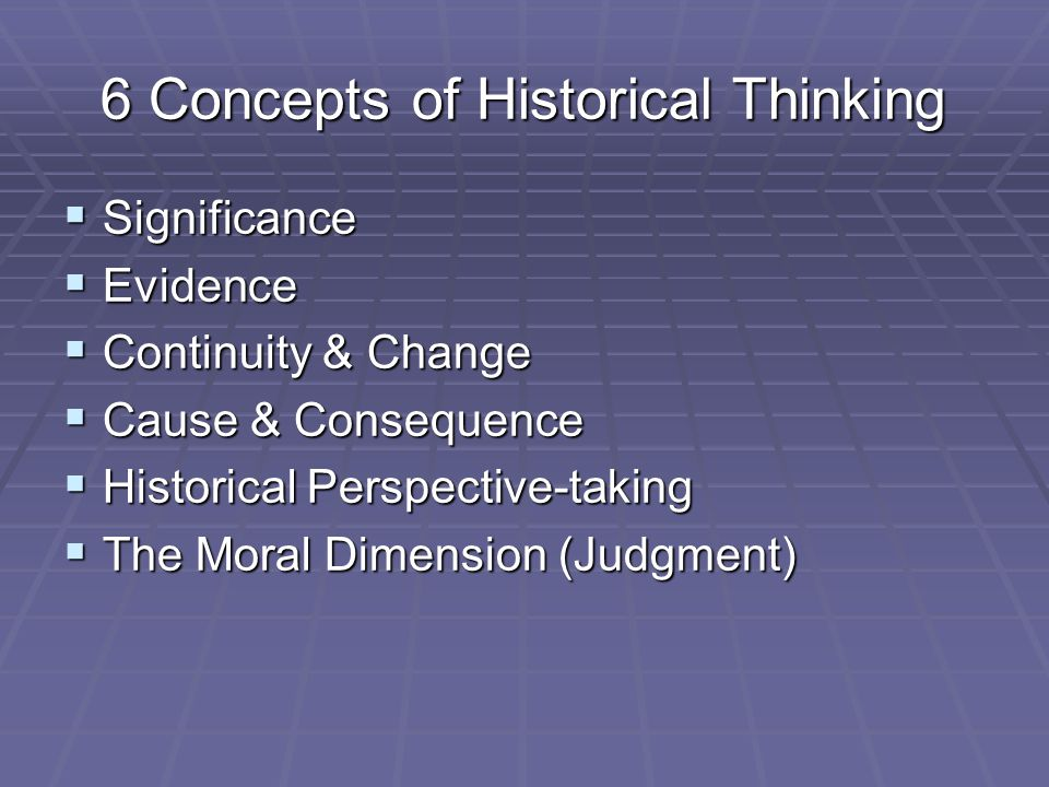 6 Concepts of Historical Thinking  Significance  Evidence  Continuity & Change  Cause & Consequence  Historical Perspective-taking  The Moral Dimension (Judgment)