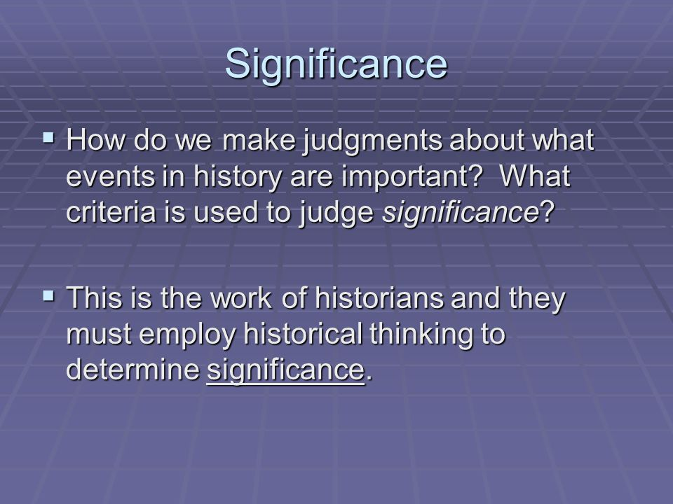 Significance  How do we make judgments about what events in history are important? What criteria is used to judge significance?  This is the work of