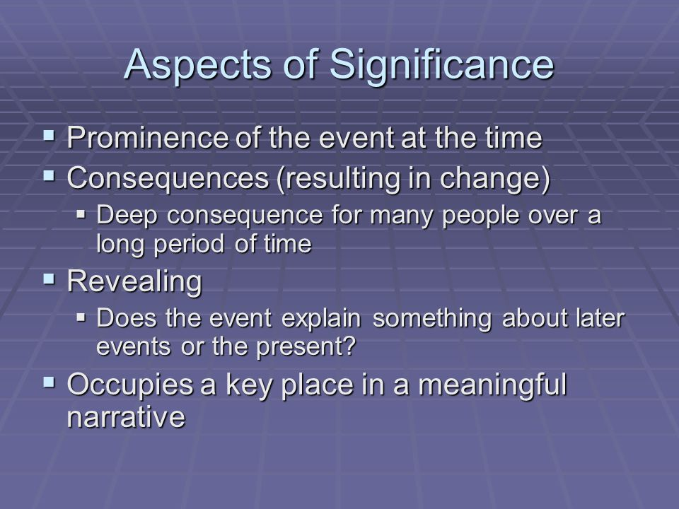 Aspects of Significance  Prominence of the event at the time  Consequences (resulting in change)  Deep consequence for many people over a long period of time  Revealing  Does the event explain something about later events or the present.
