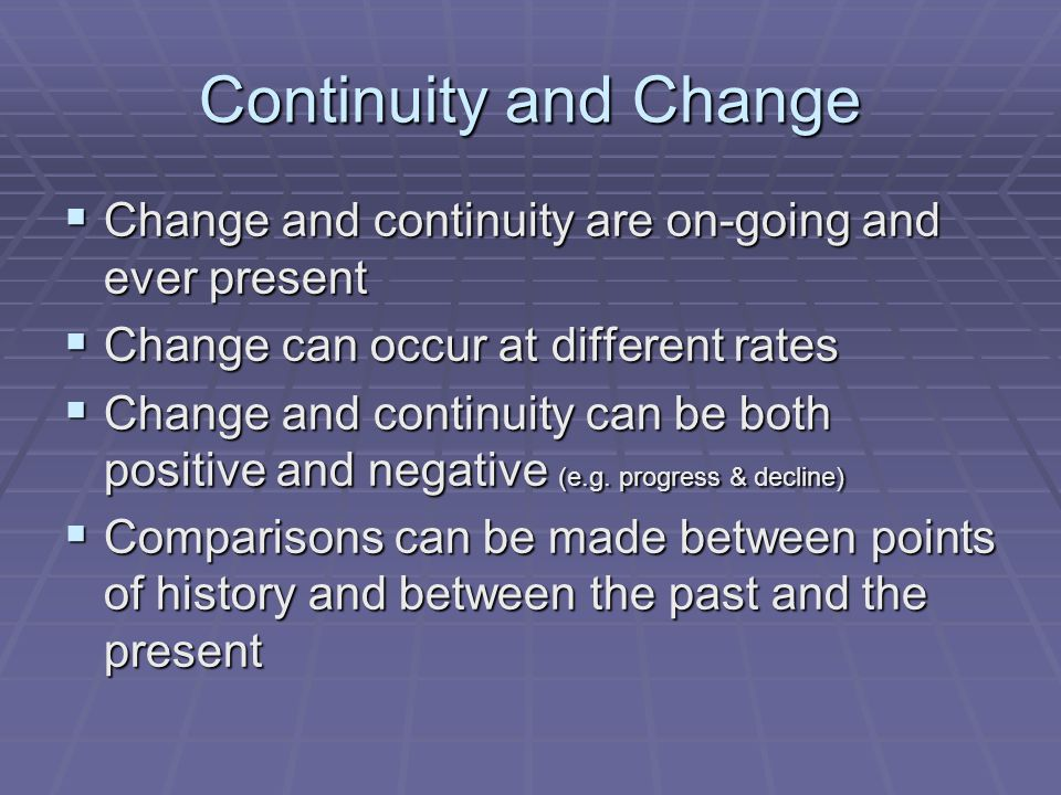 Continuity and Change  Change and continuity are on-going and ever present  Change can occur at different rates  Change and continuity can be both positive and negative (e.g.