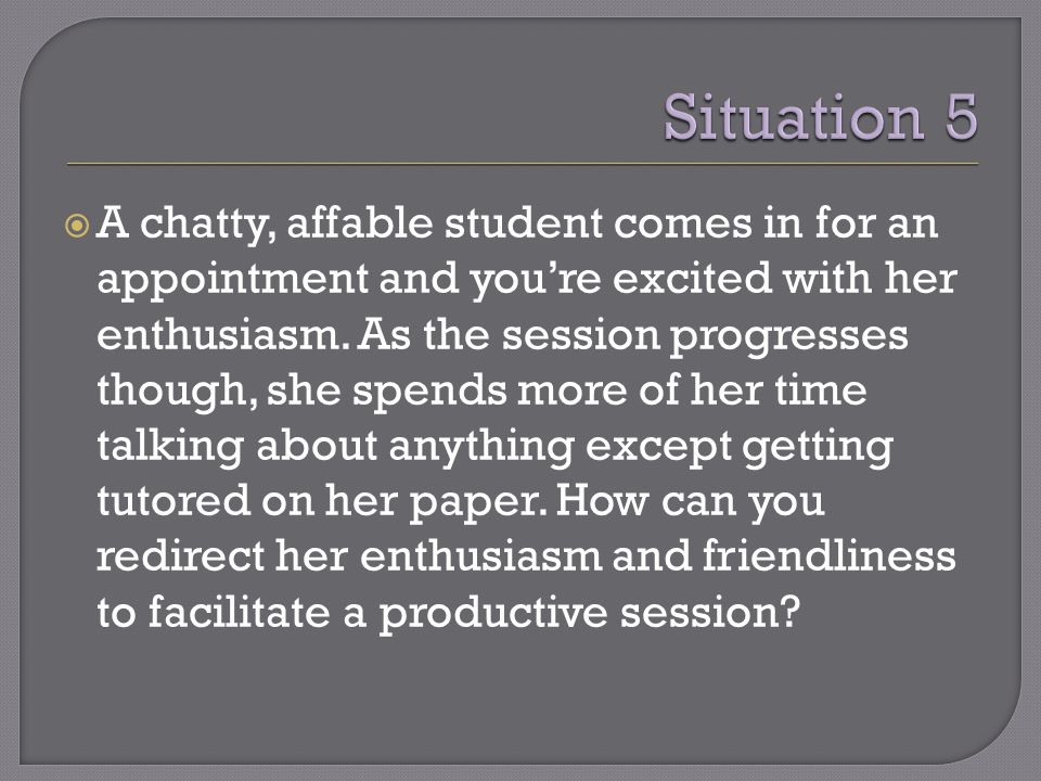  A chatty, affable student comes in for an appointment and you're excited with her enthusiasm.