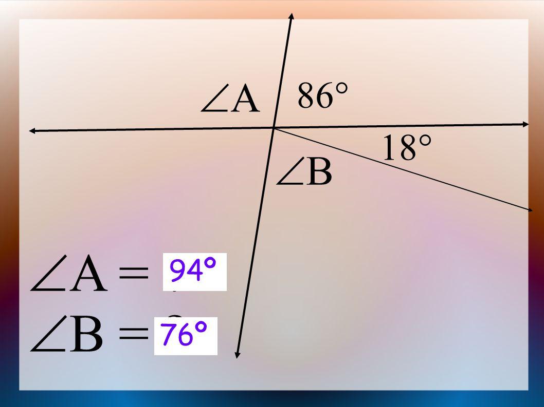  A =  B = 86  AA BB 18  94º 76º