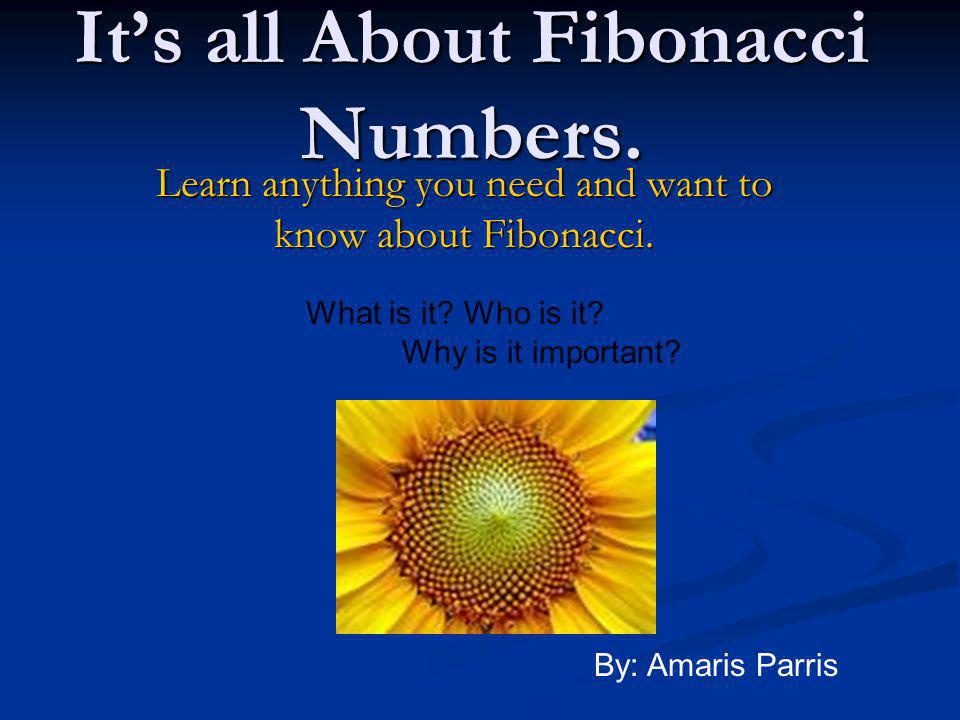 It's all About Fibonacci Numbers. Learn anything you need and want to know about Fibonacci. What is it? Who is it? Why is it important? By: Amaris Par