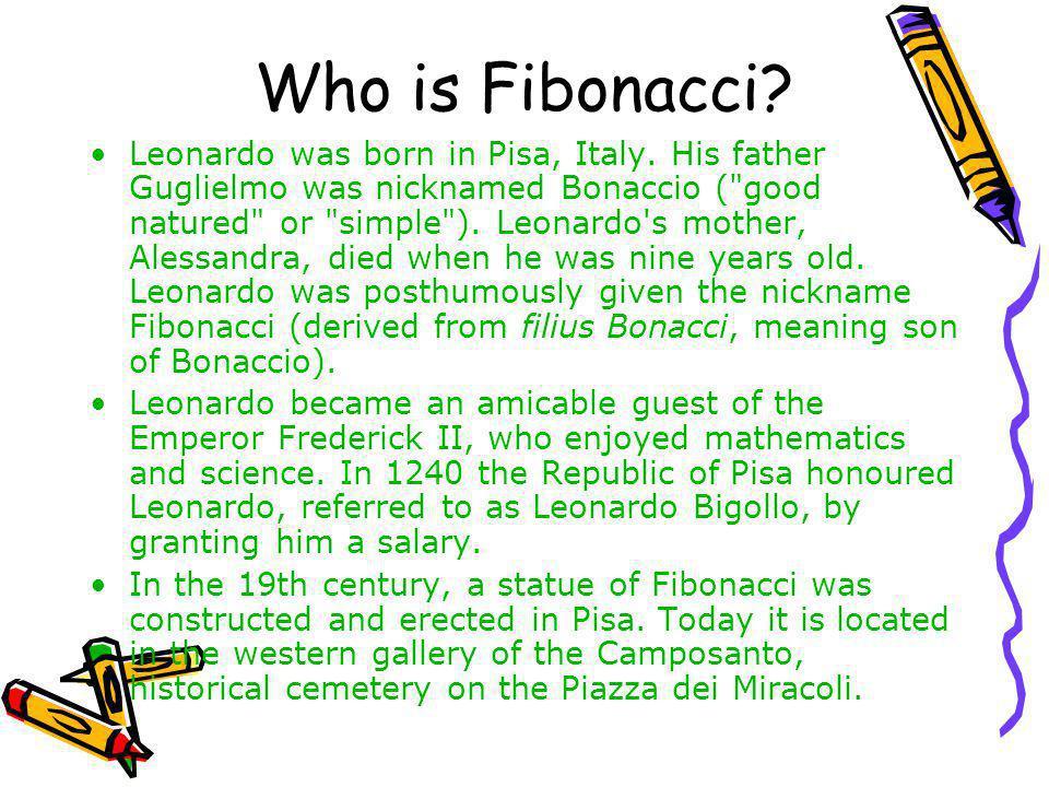 Who is Fibonacci? Leonardo was born in Pisa, Italy. His father Guglielmo was nicknamed Bonaccio (