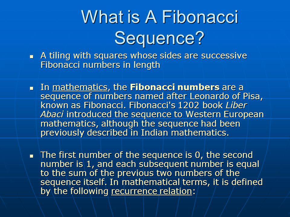 What is A Fibonacci Sequence? A tiling with squares whose sides are successive Fibonacci numbers in length A tiling with squares whose sides are succe