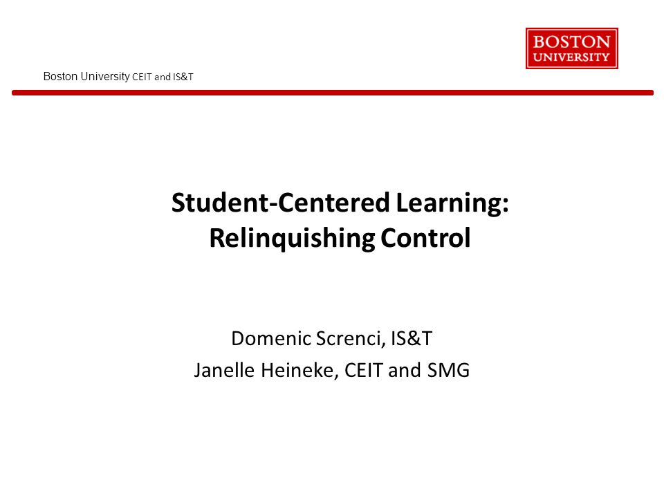 Boston University CEIT and IS&T Student-Centered Learning: Relinquishing Control Domenic Screnci, IS&T Janelle Heineke, CEIT and SMG