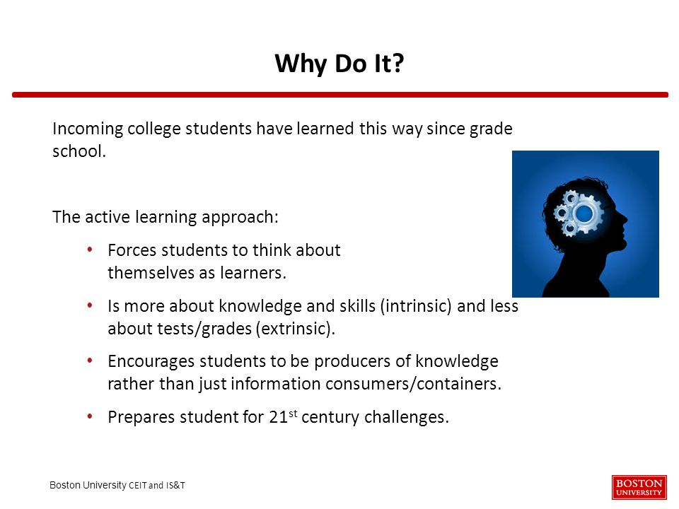 Boston University CEIT and IS&T Why Do It? Incoming college students have learned this way since grade school. The active learning approach: Forces st