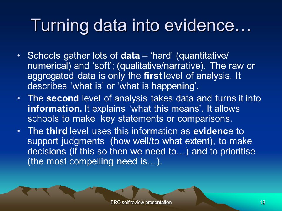 ERO self review presentation12 Turning data into evidence… Schools gather lots of data – 'hard' (quantitative/ numerical) and 'soft'; (qualitative/narrative).