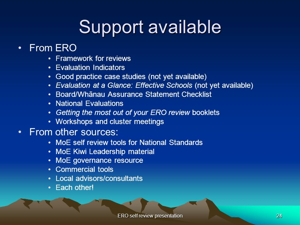 ERO self review presentation24 Support available From ERO Framework for reviews Evaluation Indicators Good practice case studies (not yet available) Evaluation at a Glance: Effective Schools (not yet available) Board/Whānau Assurance Statement Checklist National Evaluations Getting the most out of your ERO review booklets Workshops and cluster meetings From other sources: MoE self review tools for National Standards MoE Kiwi Leadership material MoE governance resource Commercial tools Local advisors/consultants Each other!