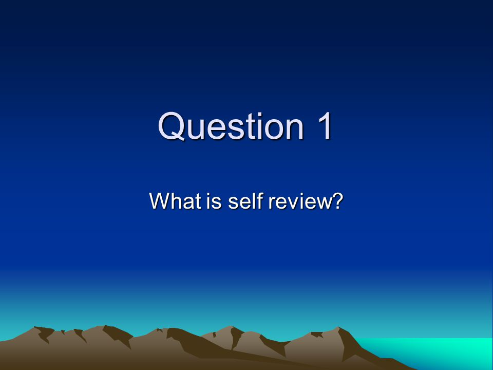 Question 1 What is self review