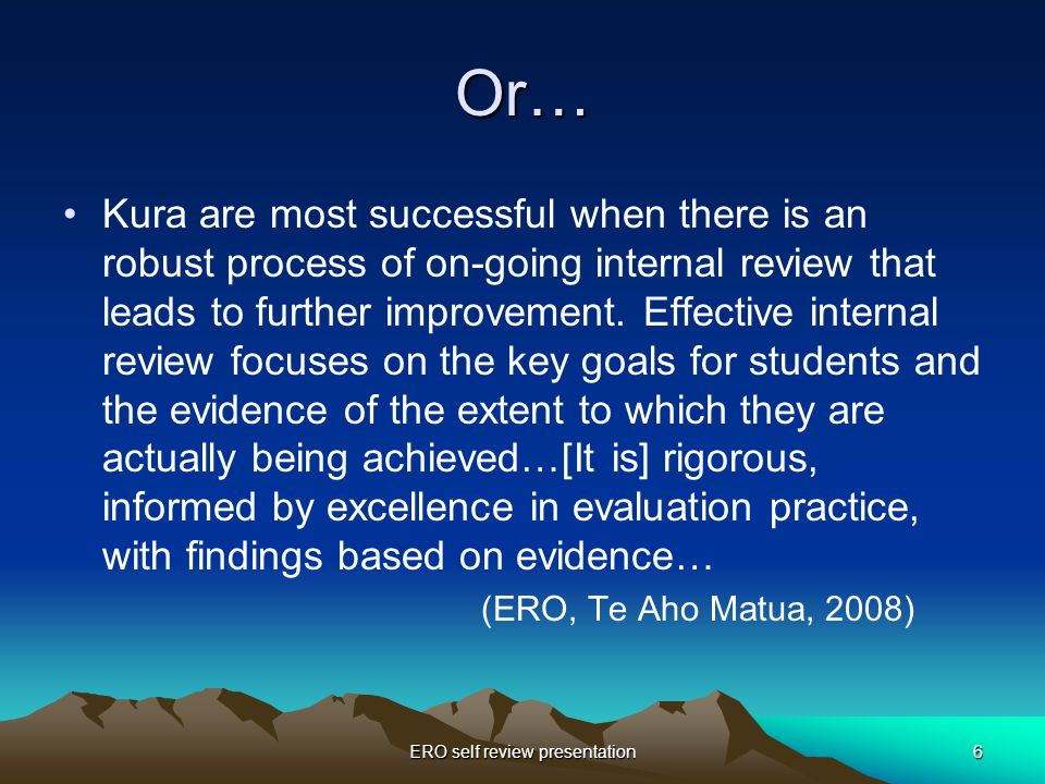 ERO self review presentation6 Or… Kura are most successful when there is an robust process of on-going internal review that leads to further improvement.