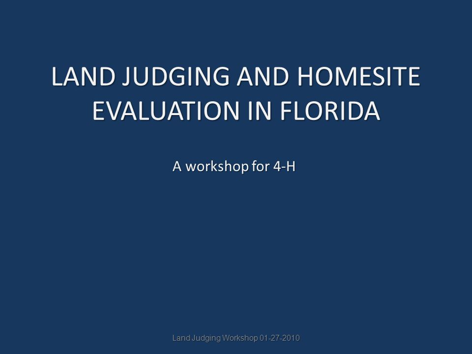 Land Judging Workshop 01-27-2010 LAND JUDGING AND HOMESITE EVALUATION IN FLORIDA A workshop for 4-H