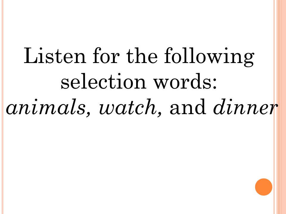 Listen for the following selection words: animals, watch, and dinner