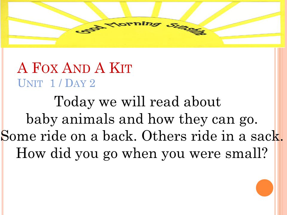 A F OX A ND A K IT U NIT 1 / D AY 2 Today we will read about baby animals and how they can go.