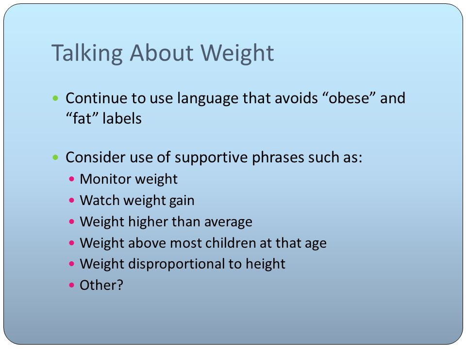 Talking About Weight Continue to use language that avoids obese and fat labels Consider use of supportive phrases such as: Monitor weight Watch weight gain Weight higher than average Weight above most children at that age Weight disproportional to height Other?