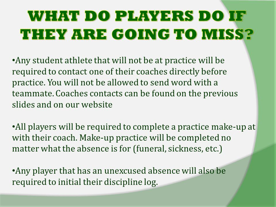 Any student athlete that will not be at practice will be required to contact one of their coaches directly before practice.