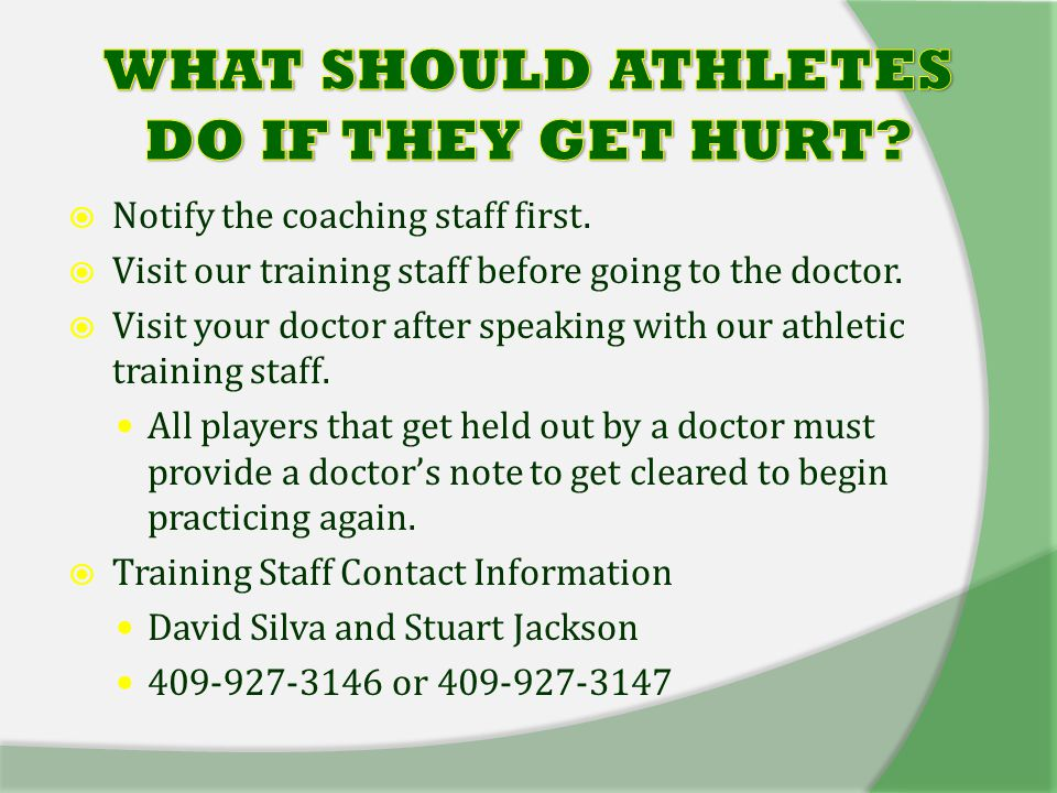  Notify the coaching staff first.  Visit our training staff before going to the doctor.