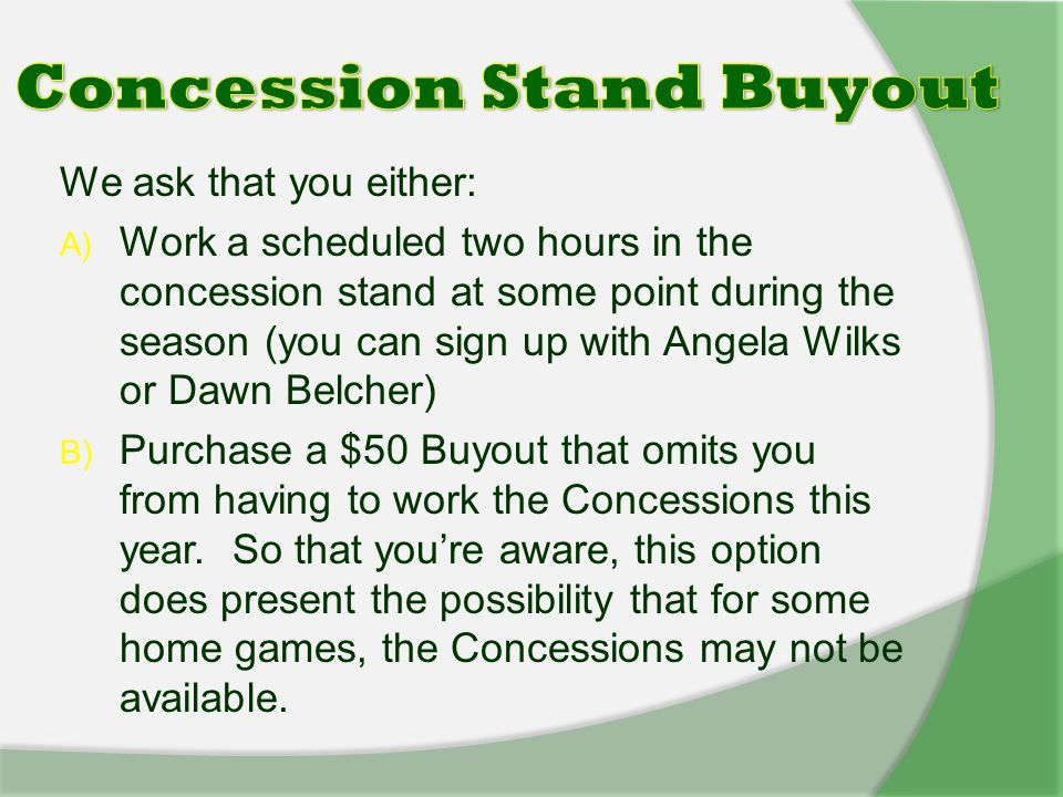 We ask that you either: A) Work a scheduled two hours in the concession stand at some point during the season (you can sign up with Angela Wilks or Dawn Belcher) B) Purchase a $50 Buyout that omits you from having to work the Concessions this year.