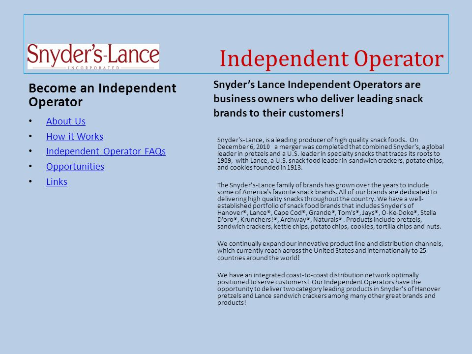 Independent Operator Become an Independent Operator About Us How it Works Independent Operator FAQs Opportunities Links Snyder's Lance Independent Operators are business owners who deliver leading snack brands to their customers.