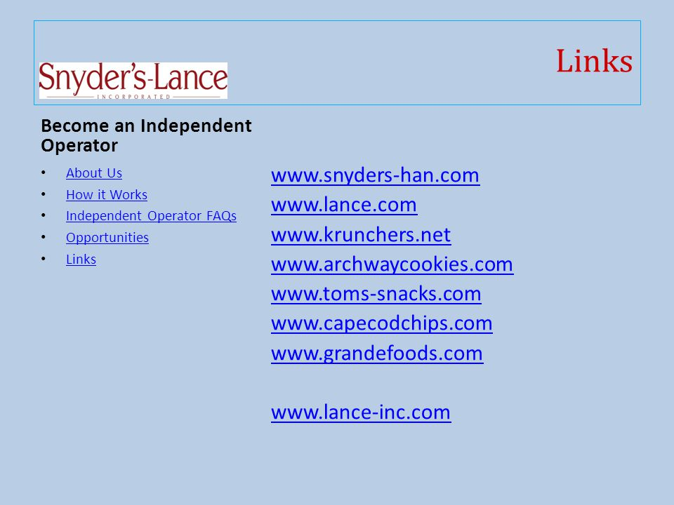 Links Become an Independent Operator About Us How it Works Independent Operator FAQs Opportunities Links www.snyders-han.com www.lance.com www.krunchers.net www.archwaycookies.com www.toms-snacks.com www.capecodchips.com www.grandefoods.com www.lance-inc.com