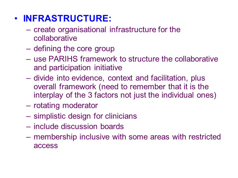 INFRASTRUCTURE: –create organisational infrastructure for the collaborative –defining the core group –use PARIHS framework to structure the collaborative and participation initiative –divide into evidence, context and facilitation, plus overall framework (need to remember that it is the interplay of the 3 factors not just the individual ones) –rotating moderator –simplistic design for clinicians –include discussion boards –membership inclusive with some areas with restricted access