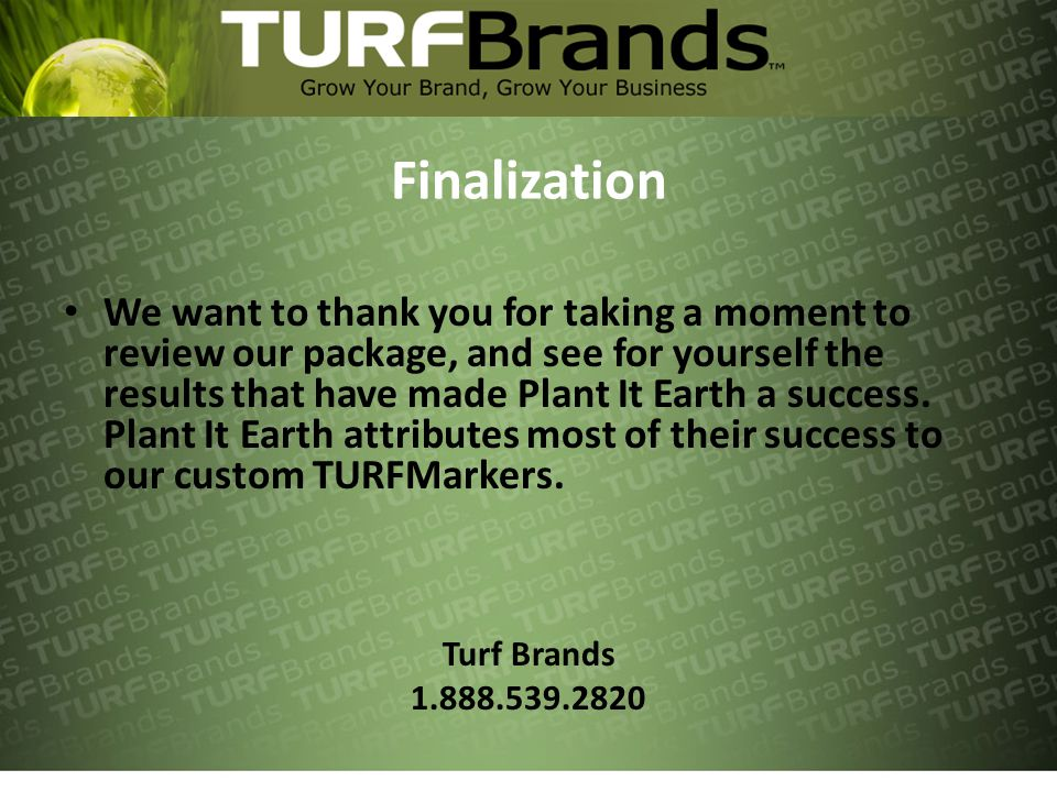Finalization We want to thank you for taking a moment to review our package, and see for yourself the results that have made Plant It Earth a success.