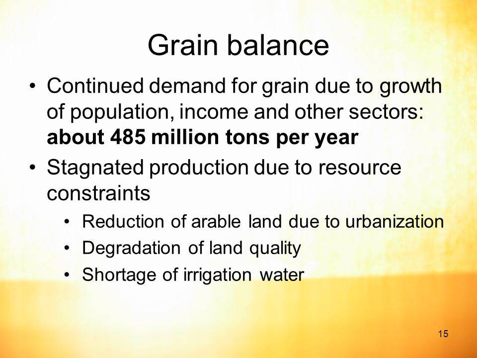 15 Grain balance Continued demand for grain due to growth of population, income and other sectors: about 485 million tons per year Stagnated production due to resource constraints Reduction of arable land due to urbanization Degradation of land quality Shortage of irrigation water