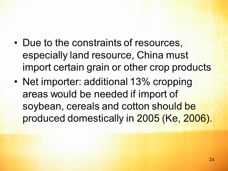 24 Due to the constraints of resources, especially land resource, China must import certain grain or other crop products Net importer: additional 13% cropping areas would be needed if import of soybean, cereals and cotton should be produced domestically in 2005 (Ke, 2006).
