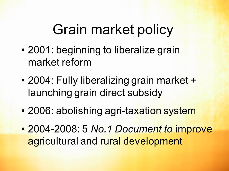 Grain market policy 2001: beginning to liberalize grain market reform 2004: Fully liberalizing grain market + launching grain direct subsidy 2006: abolishing agri-taxation system : 5 No.1 Document to improve agricultural and rural development