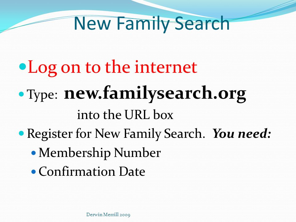 New Family Search Log on to the internet Type: new.familysearch.org into the URL box Register for New Family Search.