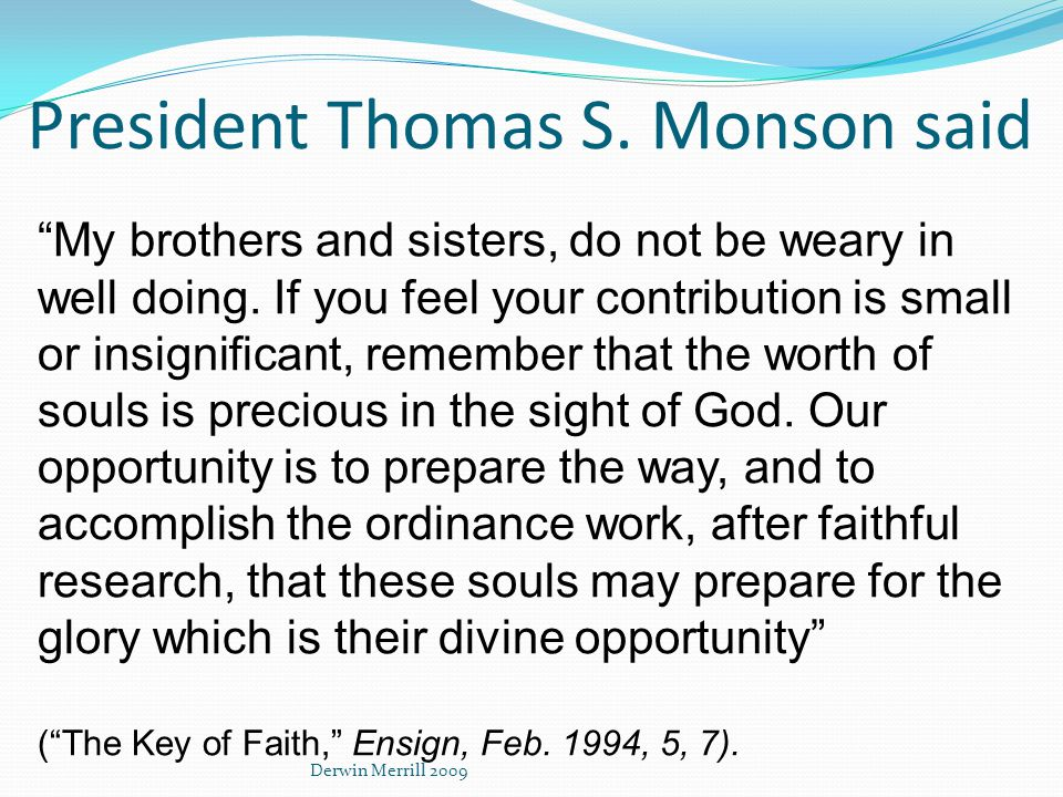 President Thomas S. Monson said My brothers and sisters, do not be weary in well doing.