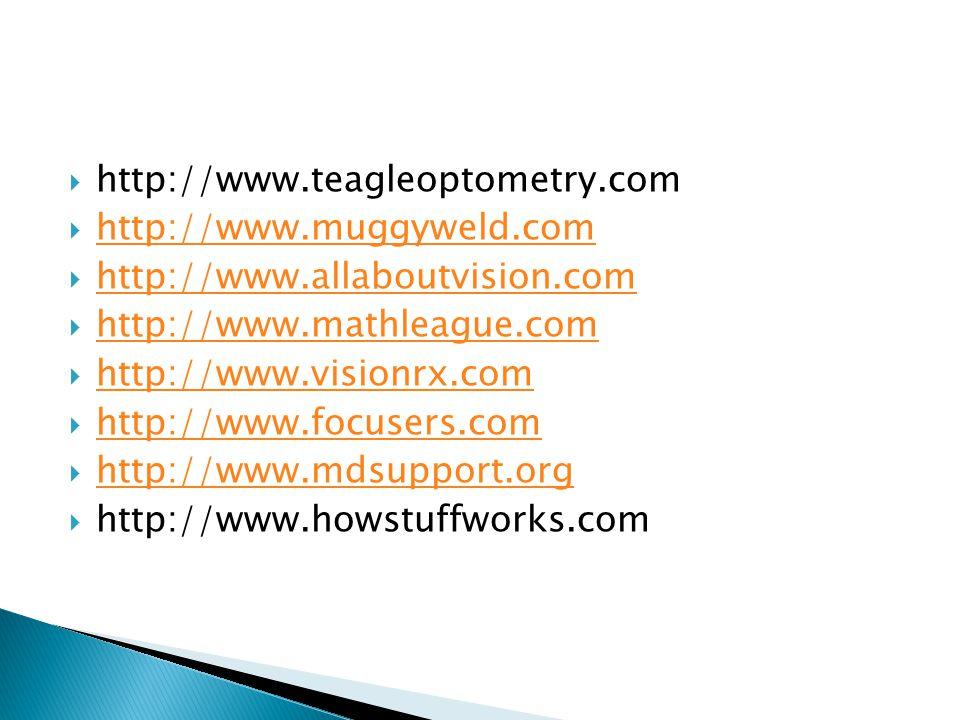  http://www.teagleoptometry.com  http://www.muggyweld.com http://www.muggyweld.com  http://www.allaboutvision.com http://www.allaboutvision.com  http://www.mathleague.com http://www.mathleague.com  http://www.visionrx.com http://www.visionrx.com  http://www.focusers.com http://www.focusers.com  http://www.mdsupport.org http://www.mdsupport.org  http://www.howstuffworks.com