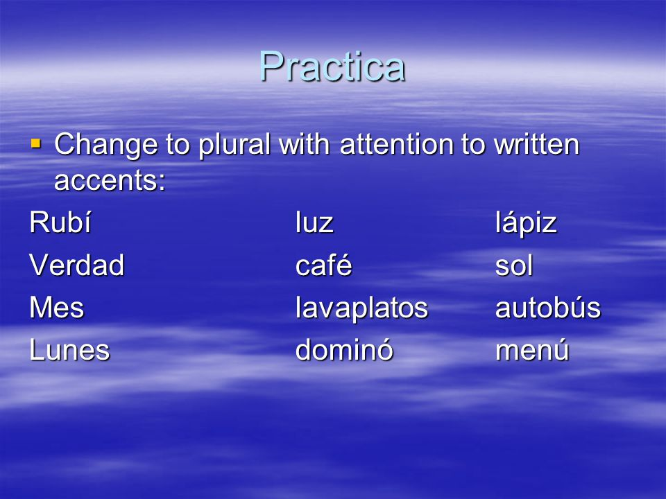 Practica  Change to plural with attention to written accents: Rubíluzlápiz Verdadcafésol Meslavaplatosautobús Lunesdominómenú