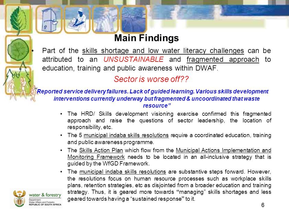 Main Findings Part of the skills shortage and low water literacy challenges can be attributed to an UNSUSTAINABLE and fragmented approach to education, training and public awareness within DWAF.