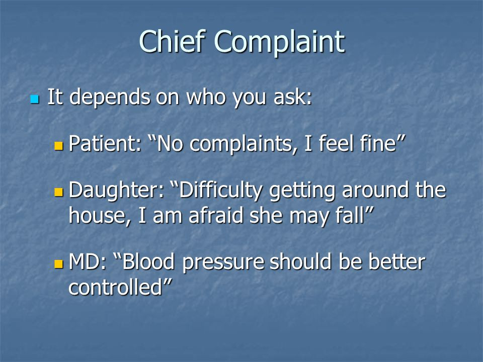Chief Complaint It depends on who you ask: It depends on who you ask: Patient: No complaints, I feel fine Patient: No complaints, I feel fine Daughter: Difficulty getting around the house, I am afraid she may fall Daughter: Difficulty getting around the house, I am afraid she may fall MD: Blood pressure should be better controlled MD: Blood pressure should be better controlled