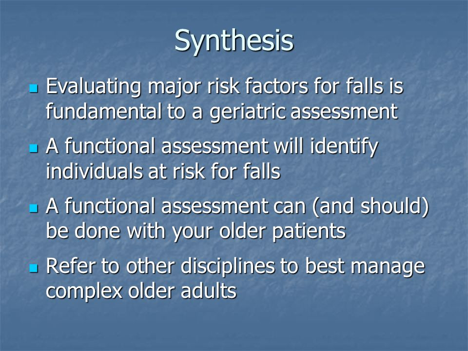 Synthesis Evaluating major risk factors for falls is fundamental to a geriatric assessment Evaluating major risk factors for falls is fundamental to a geriatric assessment A functional assessment will identify individuals at risk for falls A functional assessment will identify individuals at risk for falls A functional assessment can (and should) be done with your older patients A functional assessment can (and should) be done with your older patients Refer to other disciplines to best manage complex older adults Refer to other disciplines to best manage complex older adults