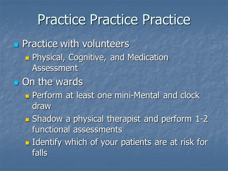 Practice Practice Practice Practice with volunteers Practice with volunteers Physical, Cognitive, and Medication Assessment Physical, Cognitive, and Medication Assessment On the wards On the wards Perform at least one mini-Mental and clock draw Perform at least one mini-Mental and clock draw Shadow a physical therapist and perform 1-2 functional assessments Shadow a physical therapist and perform 1-2 functional assessments Identify which of your patients are at risk for falls Identify which of your patients are at risk for falls